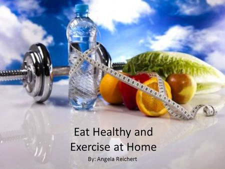Eat Healthy and Exercise at Home By: Angela Reichert.