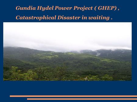 Gundia Hydel Power Project ( GHEP), Catastrophical Disaster in waiting.