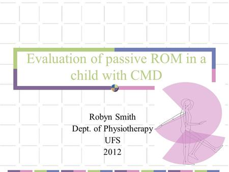 Evaluation of passive ROM in a child with CMD Robyn Smith Dept. of Physiotherapy UFS 2012.
