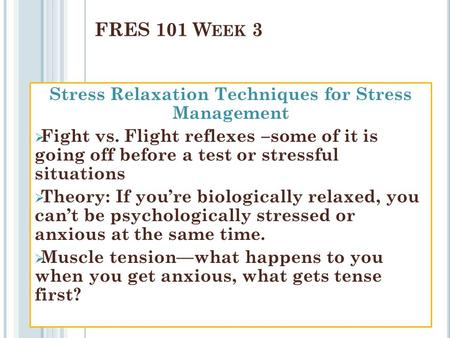 Stress Relaxation Techniques for Stress Management  Fight vs. Flight reflexes –some of it is going off before a test or stressful situations  Theory: