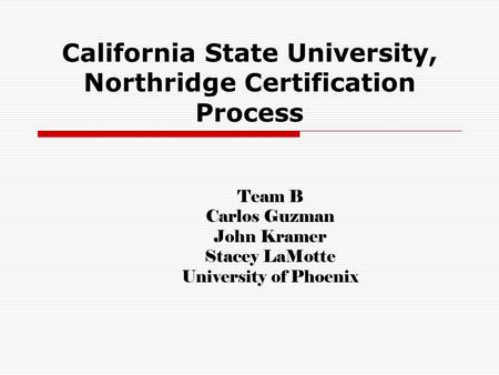 California State University, Northridge Certification Process Team B Carlos Guzman John Kramer Stacey LaMotte University of Phoenix.