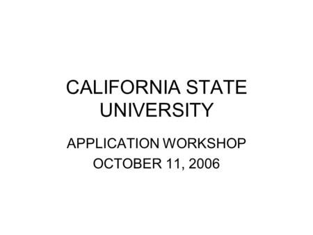 CALIFORNIA STATE UNIVERSITY APPLICATION WORKSHOP OCTOBER 11, 2006.