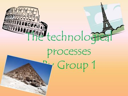 The technological processes By Group 1. The technological processes have changed over the years and are still changing now. The building industry is the.