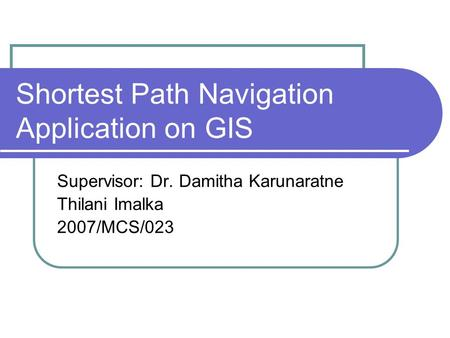 Shortest Path Navigation Application on GIS Supervisor: Dr. Damitha Karunaratne Thilani Imalka 2007/MCS/023.