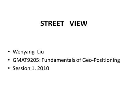 STREET VIEW Wenyang Liu GMAT9205: Fundamentals of Geo-Positioning Session 1, 2010.