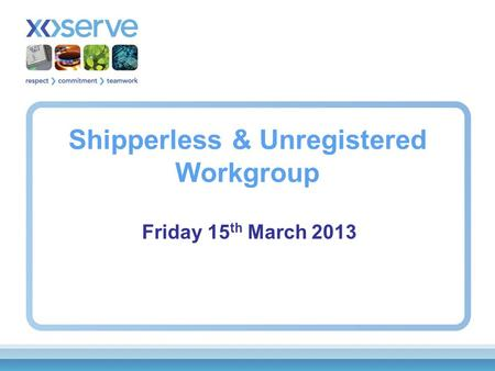 Shipperless & Unregistered Workgroup Friday 15 th March 2013.