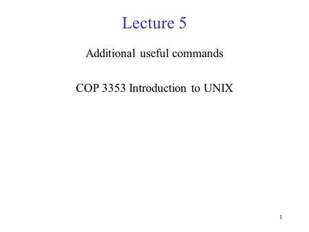 1 Lecture 5 Additional useful commands COP 3353 Introduction to UNIX.