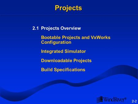 ® 2-2 Projects 2.1Projects Overview Bootable Projects and VxWorks Configuration Integrated Simulator Downloadable Projects Build Specifications.