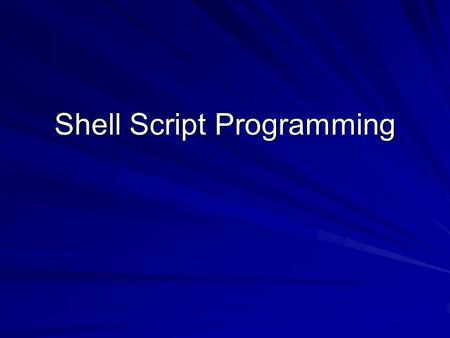 Shell Script Programming. 2 Using UNIX Shell Scripts Unlike high-level language programs, shell scripts do not have to be converted into machine language.