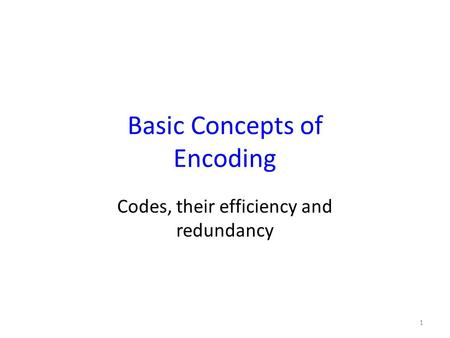 Basic Concepts of Encoding Codes, their efficiency and redundancy 1.