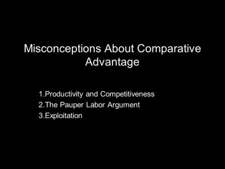 Misconceptions About Comparative Advantage 1.Productivity and Competitiveness 2.The Pauper Labor Argument 3.Exploitation.