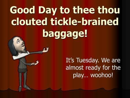Good Day to thee thou clouted tickle-brained baggage! It's Tuesday. We are almost ready for the play… woohoo!