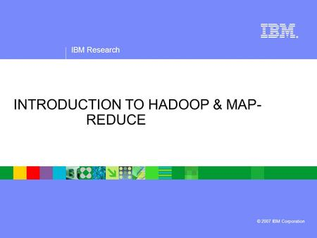 IBM Research ® © 2007 IBM Corporation INTRODUCTION TO HADOOP & MAP- REDUCE.