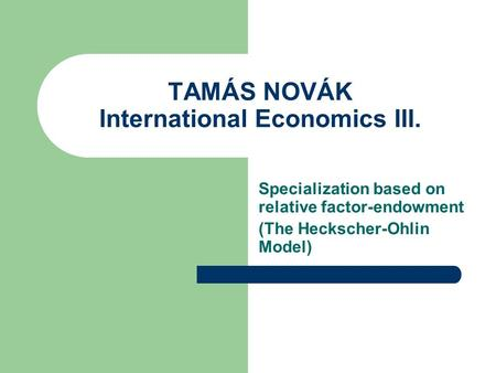 TAMÁS NOVÁK International Economics III. Specialization based on relative factor-endowment (The Heckscher-Ohlin Model)