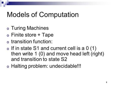 1 Models of Computation o Turing Machines o Finite store + Tape o transition function: o If in state S1 and current cell is a 0 (1) then write 1 (0) and.