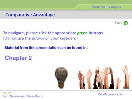Slides by John Dawson and Kevin Brady Begin Comparative Advantage Interactive Examples CoreEconomics, 2e To navigate, please click the appropriate green.