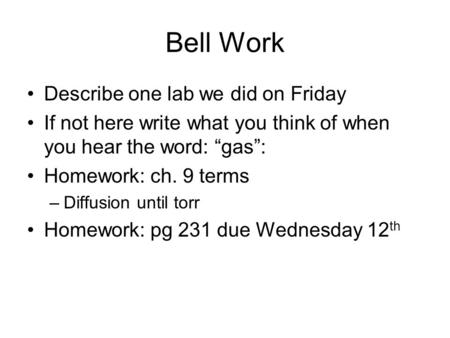 "Bell Work Describe one lab we did on Friday If not here write what you think of when you hear the word: ""gas"": Homework: ch. 9 terms –Diffusion until torr."
