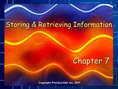 Copyright Prentice-Hall, Inc. 2001 Storing & Retrieving Information Chapter 7.