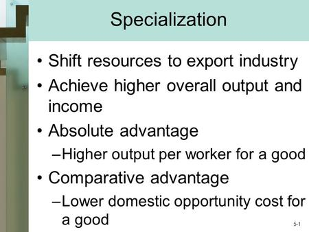 Specialization Shift resources to export industry Achieve higher overall output and income Absolute advantage –Higher output per worker for a good Comparative.