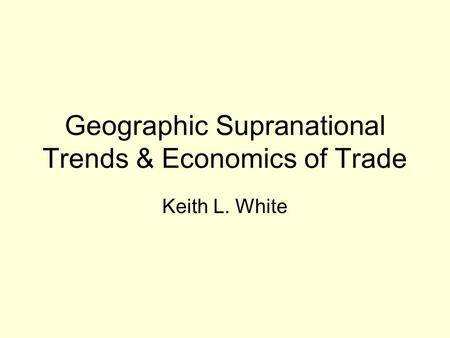 Geographic Supranational Trends & Economics of Trade Keith L. White.