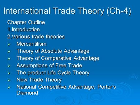 International Trade Theory (Ch-4) Chapter Outline 1.Introduction 2.Various trade theories  Mercantilism  Theory of Absolute Advantage  Theory of Comparative.