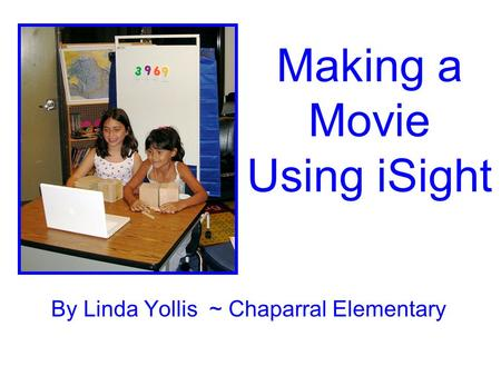 Making a Movie Using iSight By Linda Yollis ~ Chaparral Elementary.