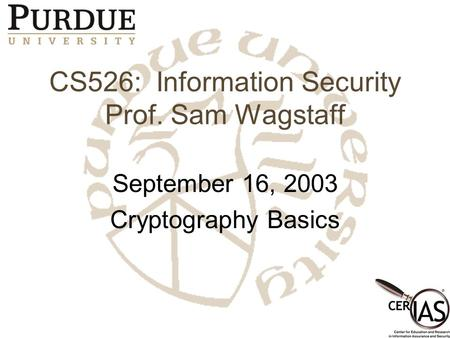 CS526: Information Security Prof. Sam Wagstaff September 16, 2003 Cryptography Basics.