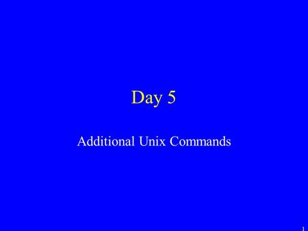 1 Day 5 Additional Unix Commands. 2 Important vs. Not Often in Unix there are multiple ways to do something. –In this class, we will learn the important.