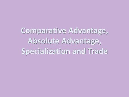 Comparative Advantage, Absolute Advantage, Specialization and Trade.