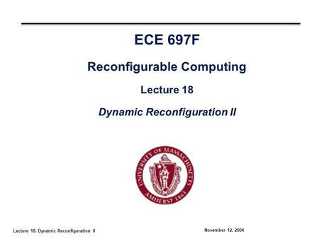 Lecture 18: Dynamic Reconfiguration II November 12, 2004 ECE 697F Reconfigurable Computing Lecture 18 Dynamic Reconfiguration II.