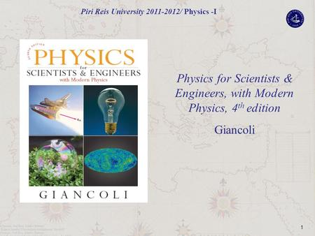 1 Physics for Scientists & Engineers, with Modern Physics, 4 th edition Giancoli Piri Reis University 2011-2012/ Physics -I.