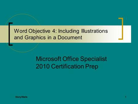 1 Word Objective 4: Including Illustrations and Graphics in a Document Microsoft Office Specialist 2010 Certification Prep Story/Walls.