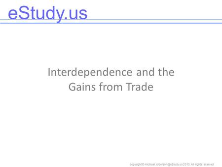 EStudy.us copyright © 2010, All rights reserved Interdependence and the Gains from Trade.
