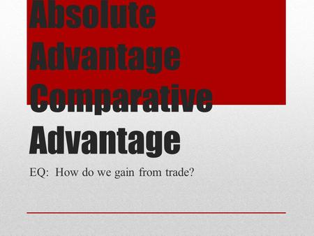 Absolute Advantage Comparative Advantage EQ: How do we gain from trade?