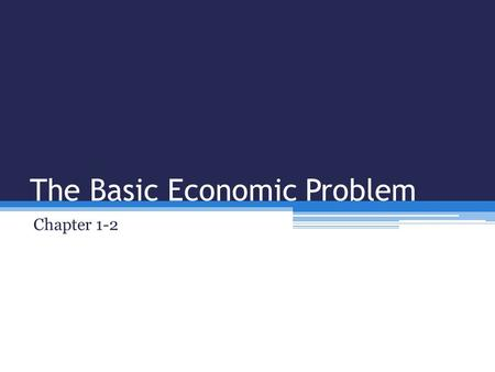 The Basic Economic Problem Chapter 1-2. The Basic Economic Problem Individuals and businesses have unlimited wants and needs, but the economic resources.