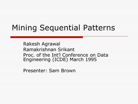 Mining Sequential Patterns Rakesh Agrawal Ramakrishnan Srikant Proc. of the Int ' l Conference on Data Engineering (ICDE) March 1995 Presenter: Sam Brown.