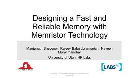 Designing a Fast and Reliable Memory with Memristor Technology Manjunath Shevgoor, Rajeev Balasubramonian, Naveen Muralimanohar University of Utah, HP.