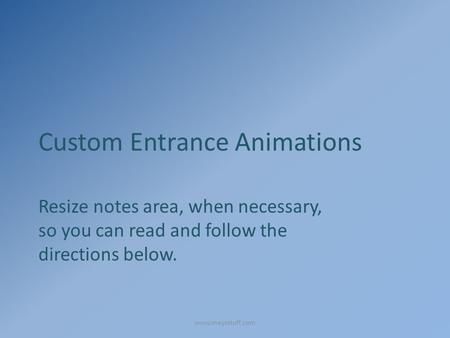 Custom Entrance Animations Resize notes area, when necessary, so you can read and follow the directions below. www.maysstuff.com.