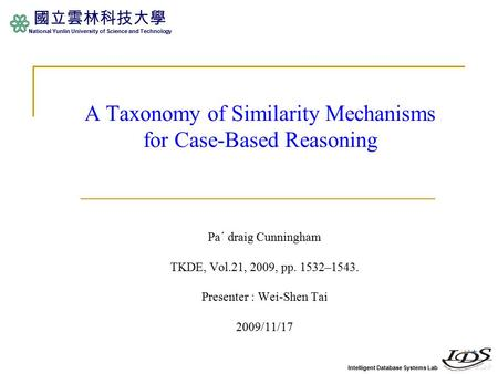 Intelligent Database Systems Lab 國立雲林科技大學 National Yunlin University of Science and Technology A Taxonomy of Similarity Mechanisms for Case-Based Reasoning.