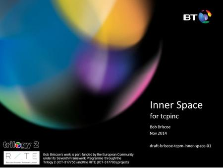 Inner Space for tcpinc Bob Briscoe Nov 2014 draft-briscoe-tcpm-inner-space-01 Bob Briscoe's work is part-funded by the European Community under its Seventh.