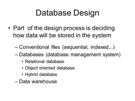 Database Design Part of the design process is deciding how data will be stored in the system –Conventional files (sequential, indexed,..) –Databases (database.
