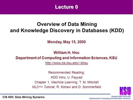 Kansas State University Department of Computing and Information Sciences CIS 690: Data Mining Systems Lecture 0 Monday, May 15, 2000 William H. Hsu Department.