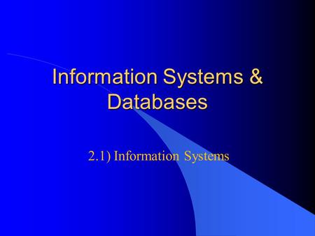Information Systems & Databases 2.1) Information Systems.