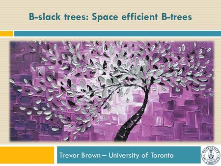 Trevor Brown – University of Toronto B-slack trees: Space efficient B-trees.