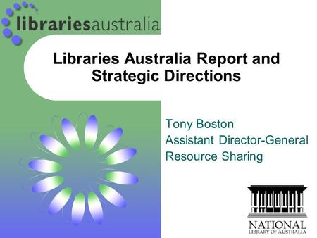 Libraries Australia Report and Strategic Directions Tony Boston Assistant Director-General Resource Sharing.