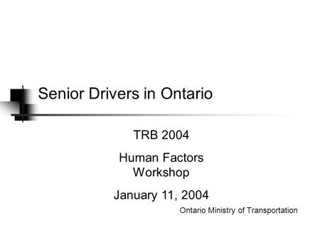 Senior Drivers in Ontario Ontario Ministry of Transportation TRB 2004 Human Factors Workshop January 11, 2004.