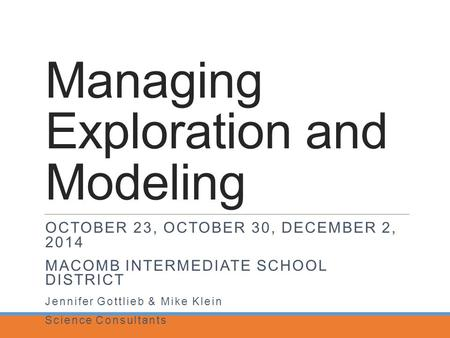 Managing Exploration and Modeling OCTOBER 23, OCTOBER 30, DECEMBER 2, 2014 MACOMB INTERMEDIATE SCHOOL DISTRICT Jennifer Gottlieb & Mike Klein Science Consultants.
