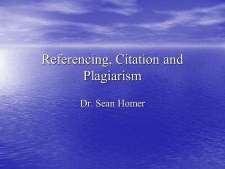 Referencing, Citation and Plagiarism Dr. Sean Homer.