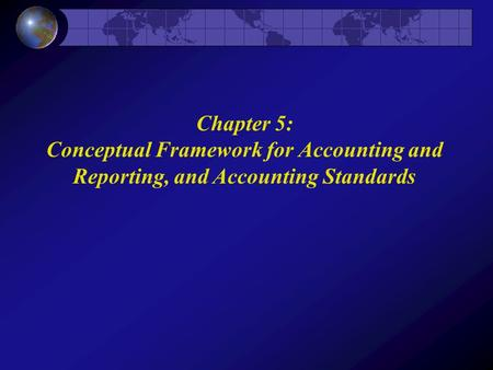Chapter 5: Conceptual Framework for Accounting and Reporting, and Accounting Standards.