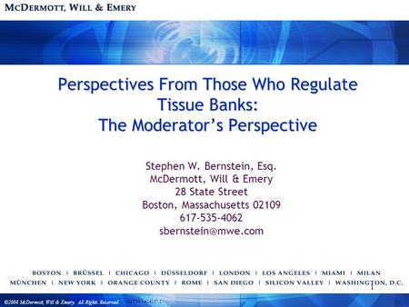 ©2004 McDermott, Will & Emery. All Rights Reserved. BST99 1404257.1 1 Perspectives From Those Who Regulate Tissue Banks: The Moderator's Perspective Stephen.